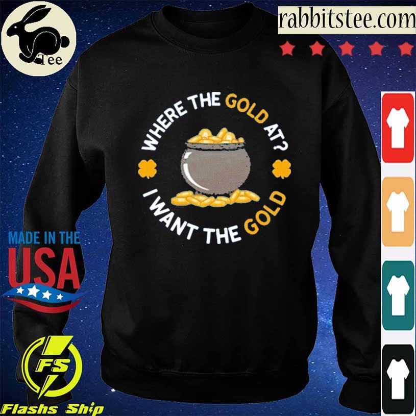 Where The Gold At I Want The Gold Shirt Sweatshirt