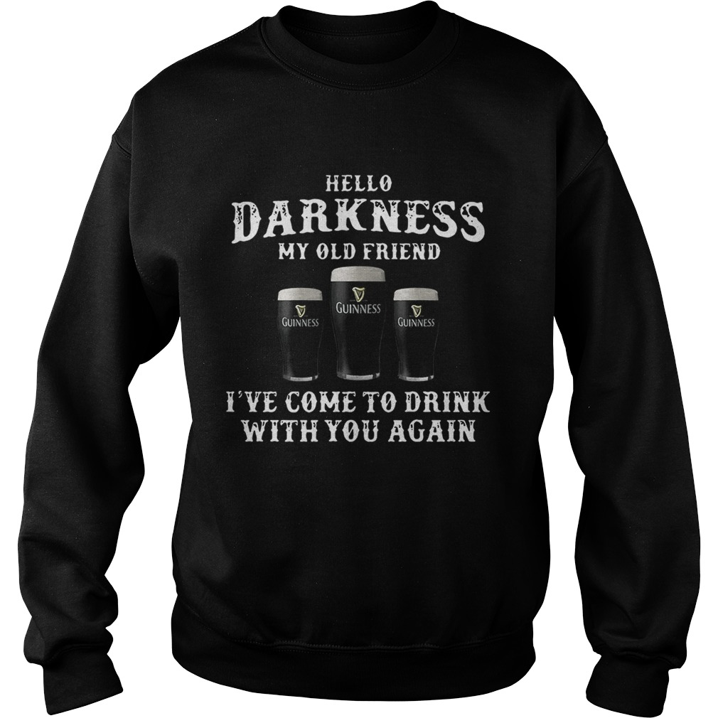 3 Guinness hello Darkness my old friend Ive come to drink Sweat shirt