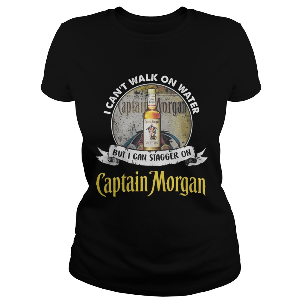 I cant walk on water but i can stagger on captain morgan Ladies shirt