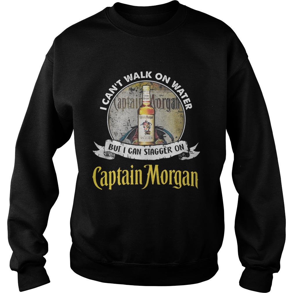 I cant walk on water but i can stagger on captain morgan Sweat shirt
