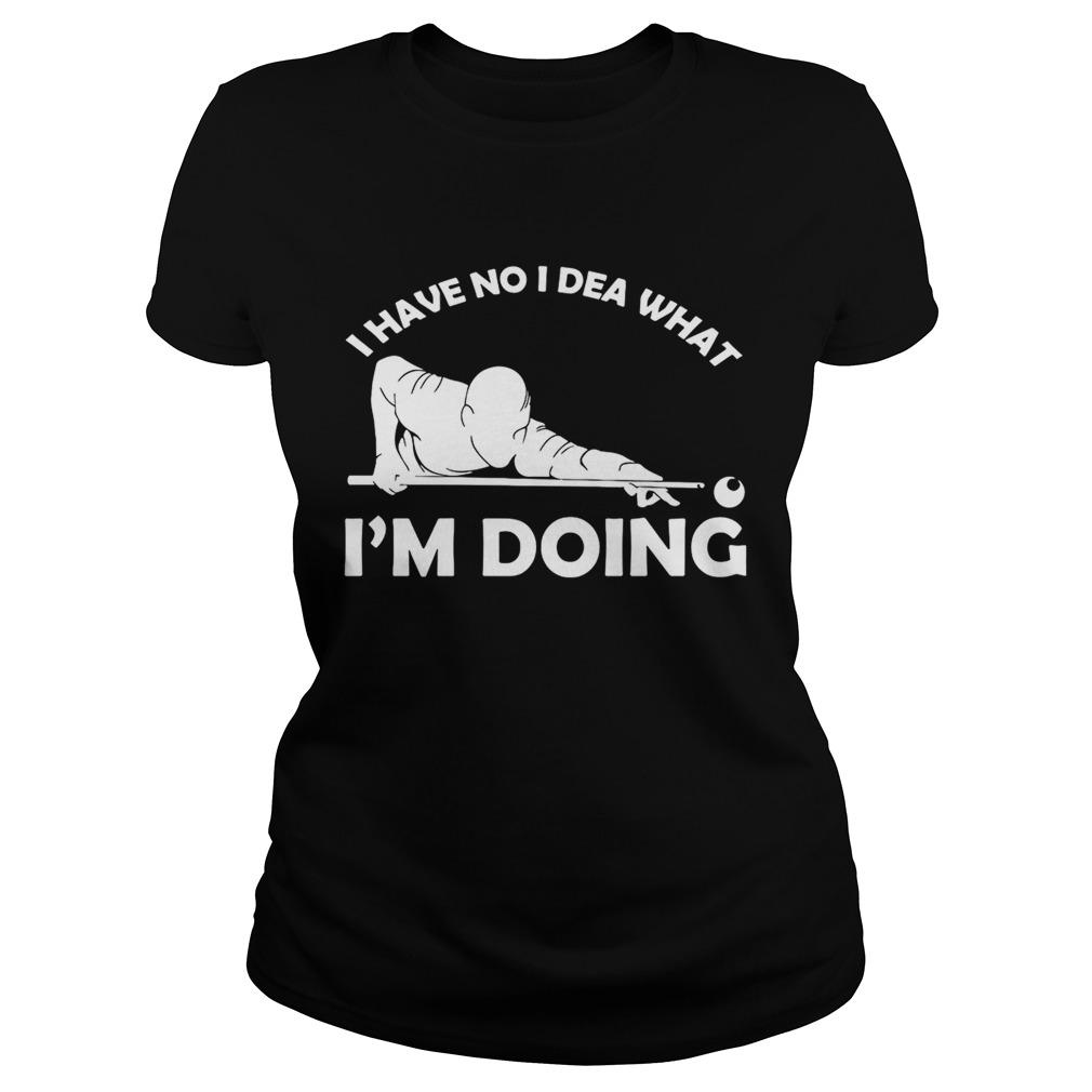 I have no idea what Im doing ladies shirt