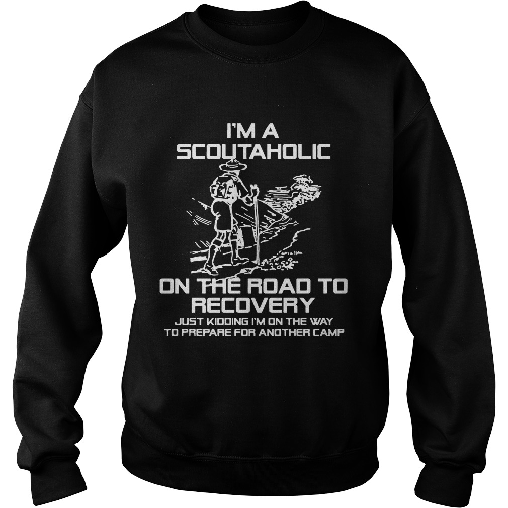 I'm A Scoutaholic On The Road To Recovery sweat shirt