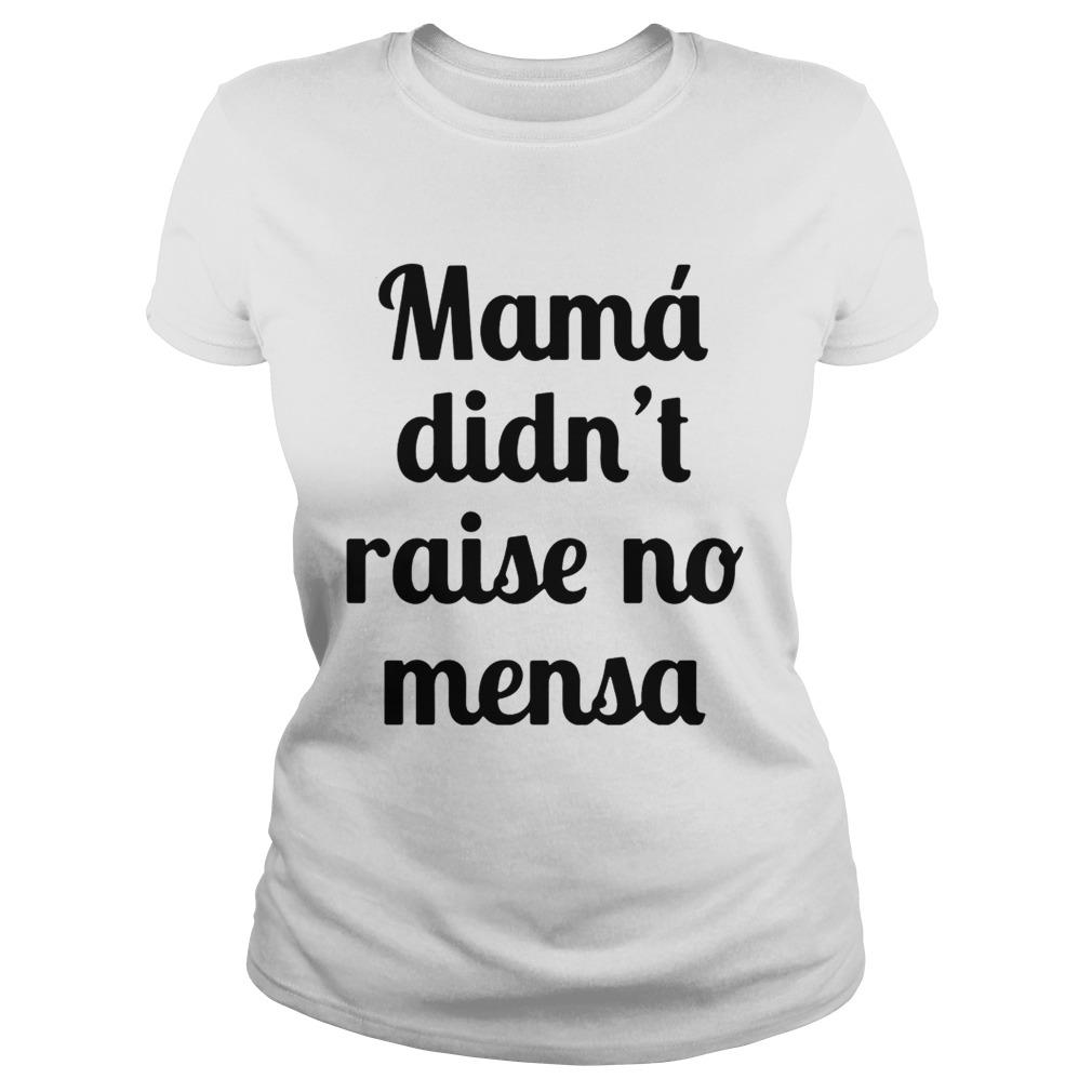 Mama didnt raise no mensa ladies shirt
