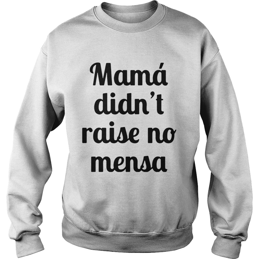 Mama didnt raise no mensa sweat shirt