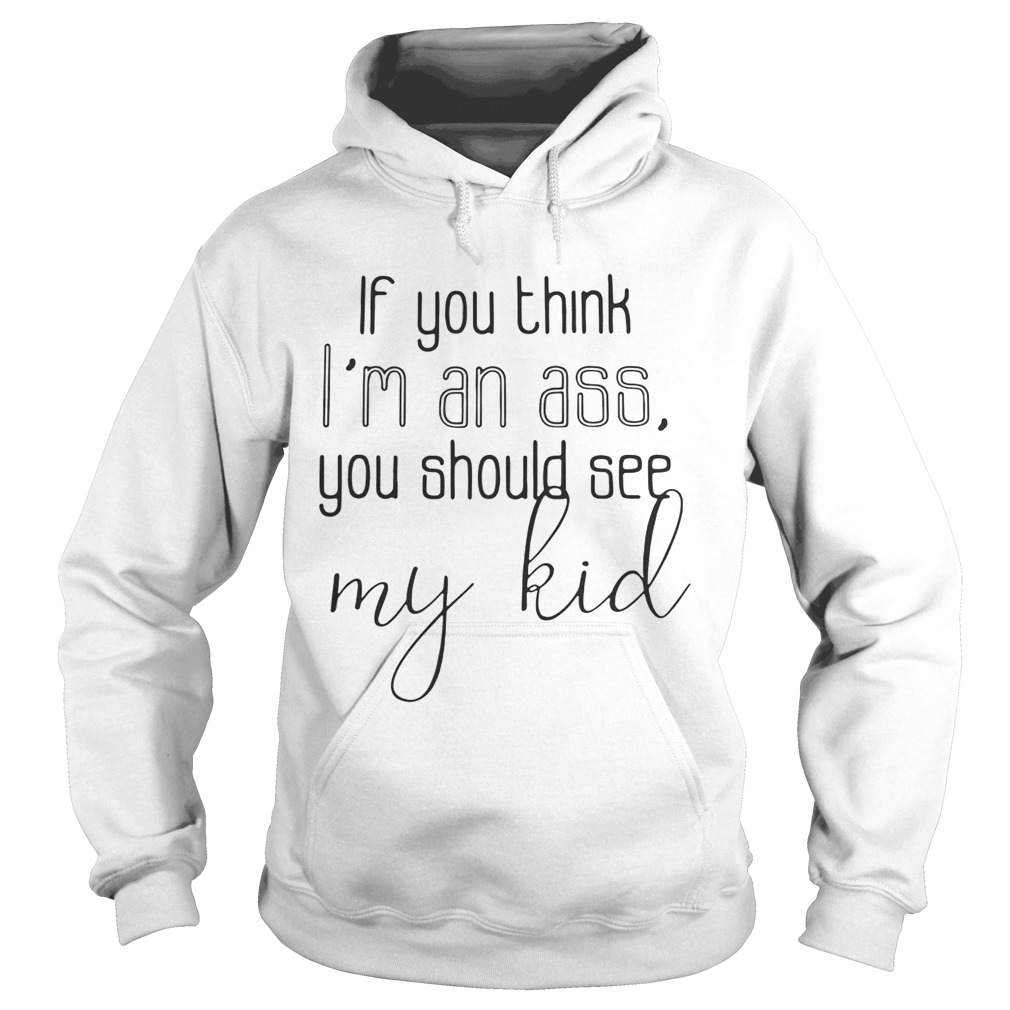 Official If you think Im an ass you should see my kid hoodie shirt