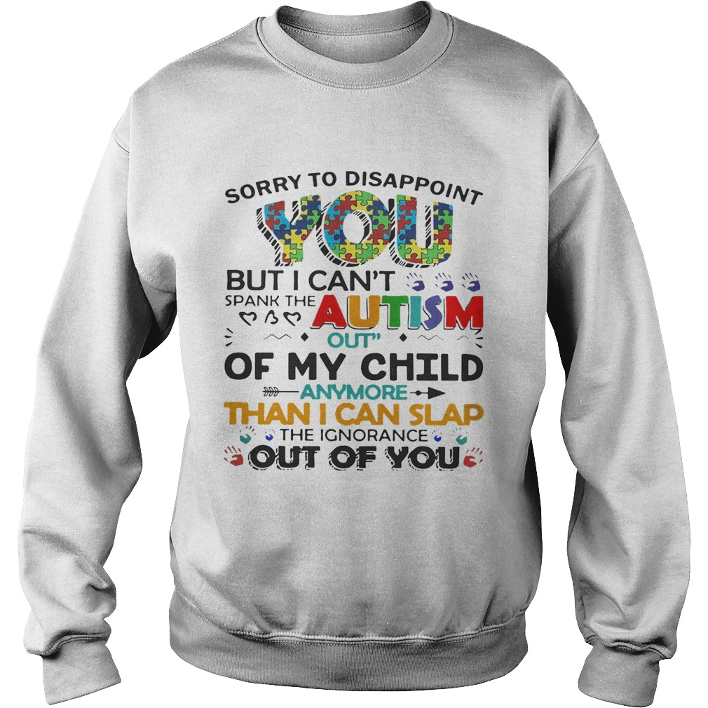 Sorry to disappoint you but I cant spank the autism out of my child sweat shirt