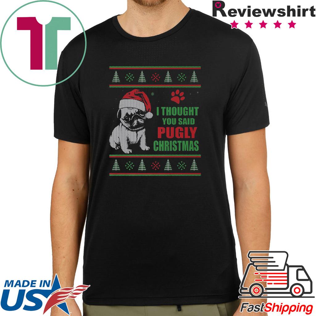 Pug I thought you said Pugly Christmas Shirt
