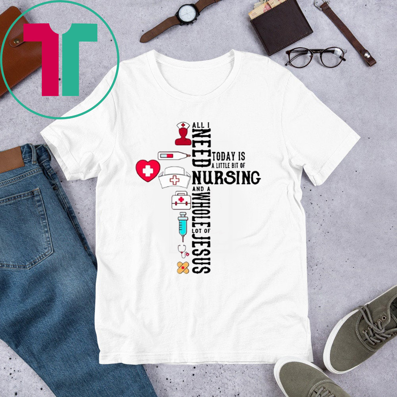 All I Need Today Is A Little Bit Of Nursing And A Whole Lot Of Jesus T-Shirt