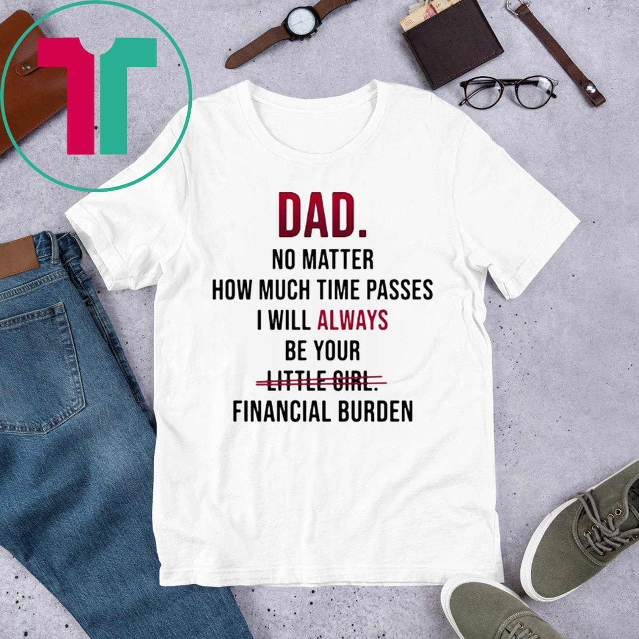 Dad no matter how much time passes i will always be your little girl financial burden t-shirt