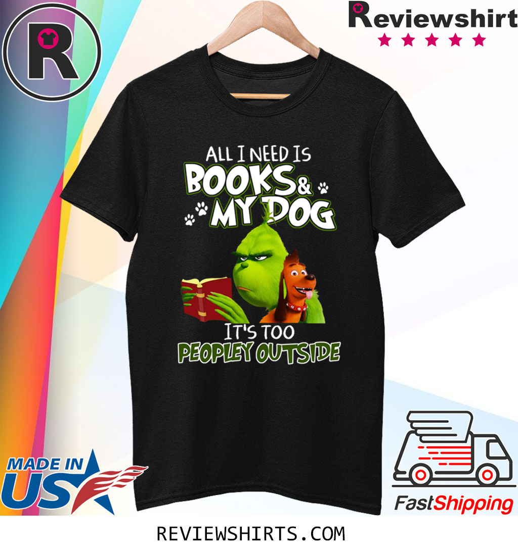 Grinch And Max All I Need Is Books and My Dog It's Too Peopley Outside T-Shirt