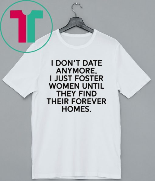 I don't date anymore I just foster men until they find their forever homes tee shirt