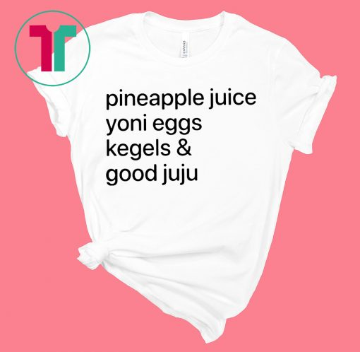 Pineapple Juice Yoni Eggs Kegels and Good Juju T-Shirt