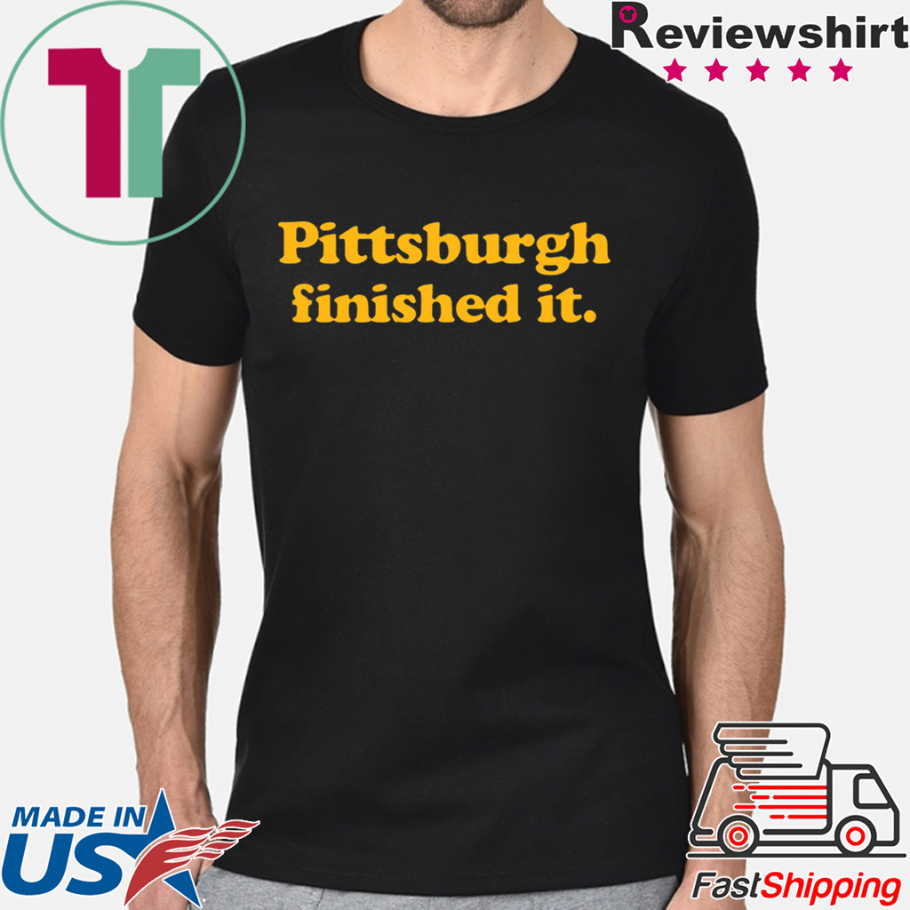 Pittsburgh finished it Shirt Limited Edition