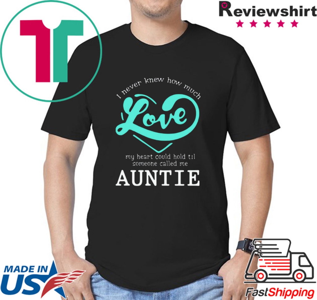 I Never Knew How Much Love My Heart Could Hold Til Someone Called Me Auntie shirt