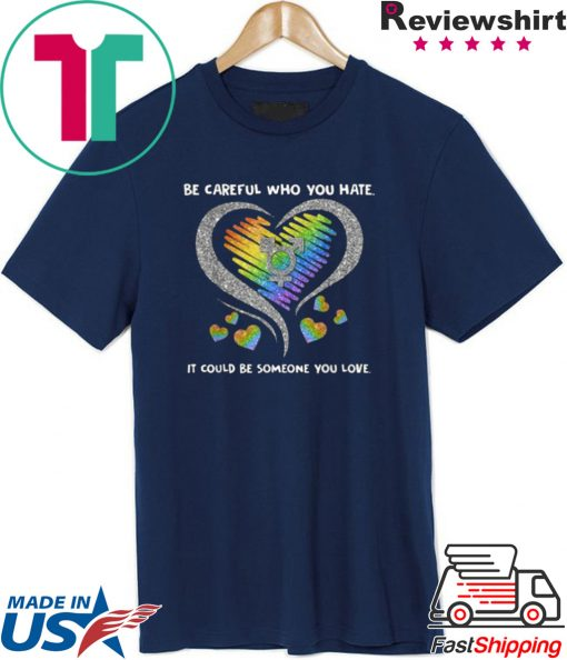 Top LGBT Be Careful Who You Hate It Could Be Someone You Love shirt