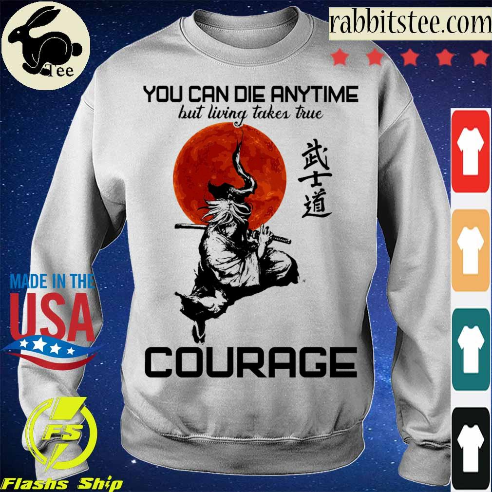 You can die anytime but living taker true Courage s Sweatshirt