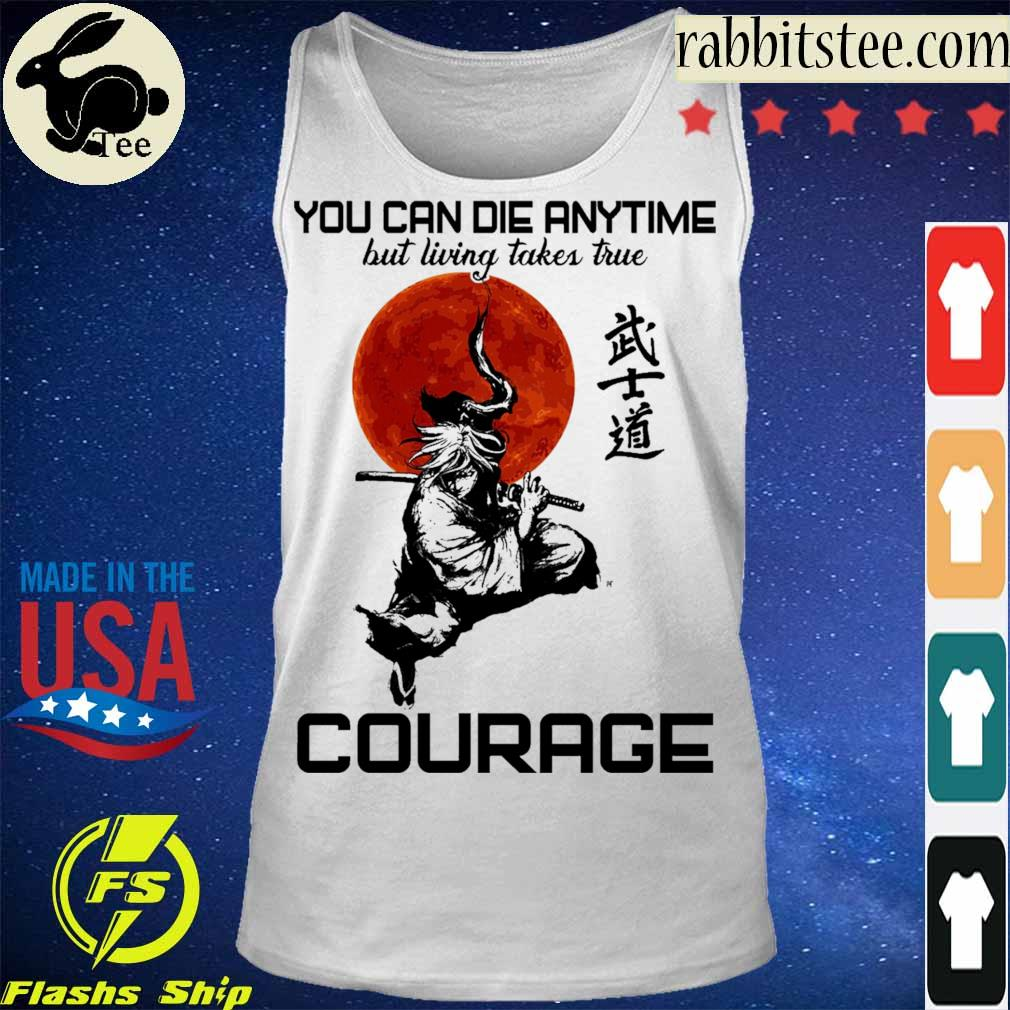 You can die anytime but living taker true Courage s Tanktop