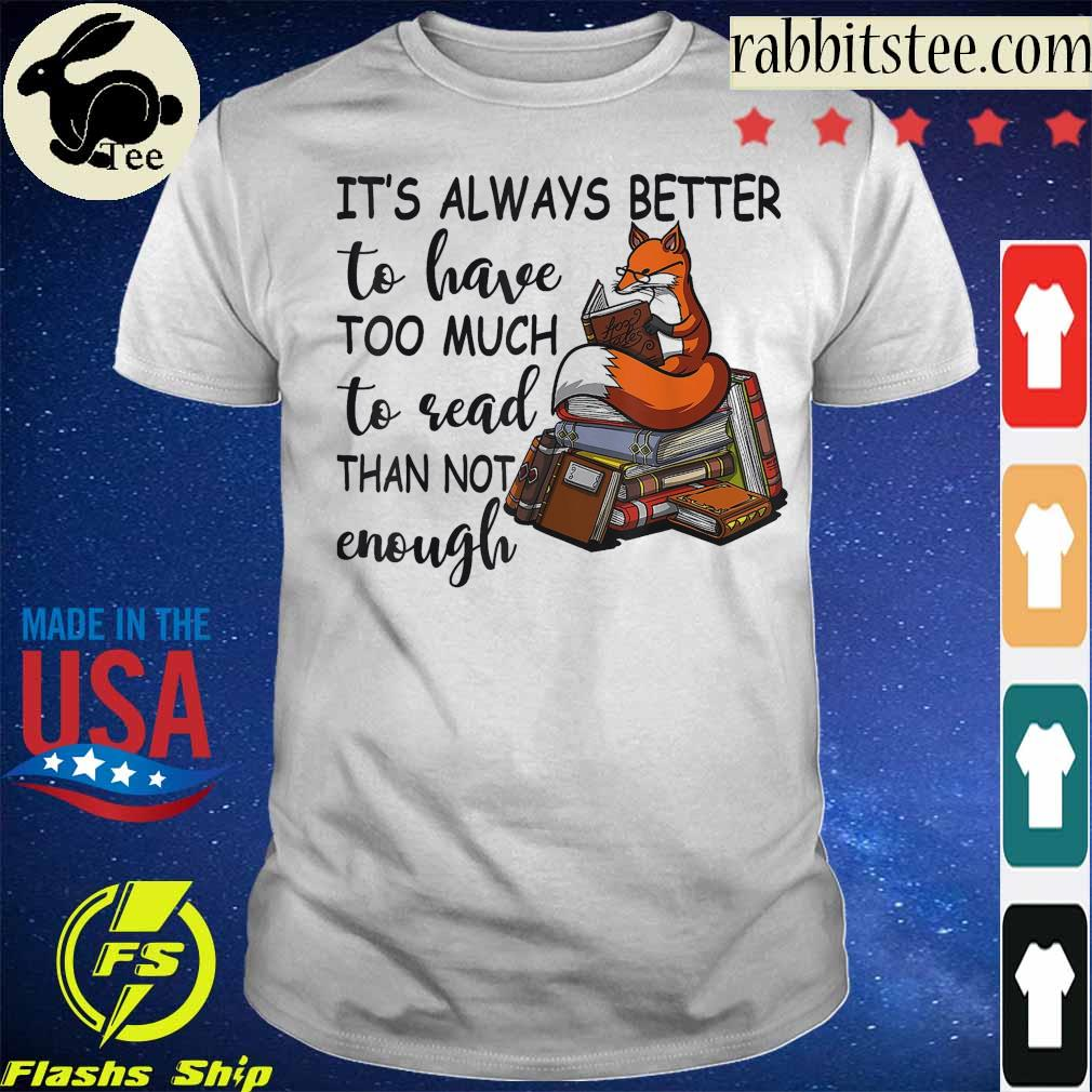 Fox it's always better to have too much to read than not enough shirt