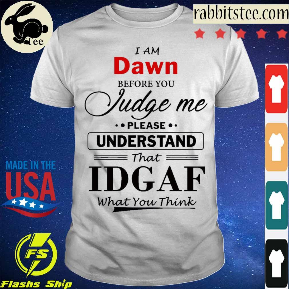 I am Dawn Judge me please Understand that Idgaf what You think shirt