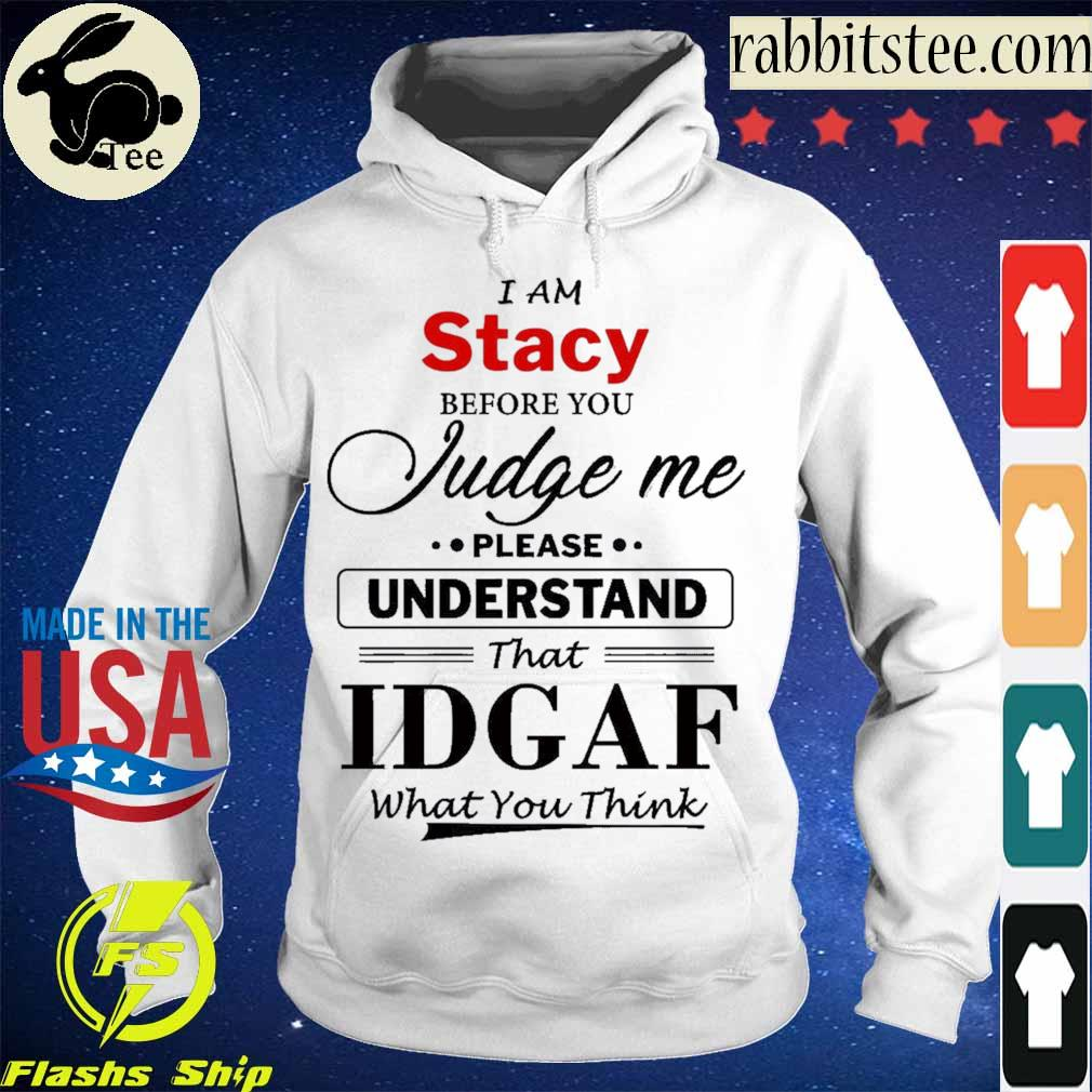 I am Stacy Judge me please Understand that Idgaf what You think s Hoodie