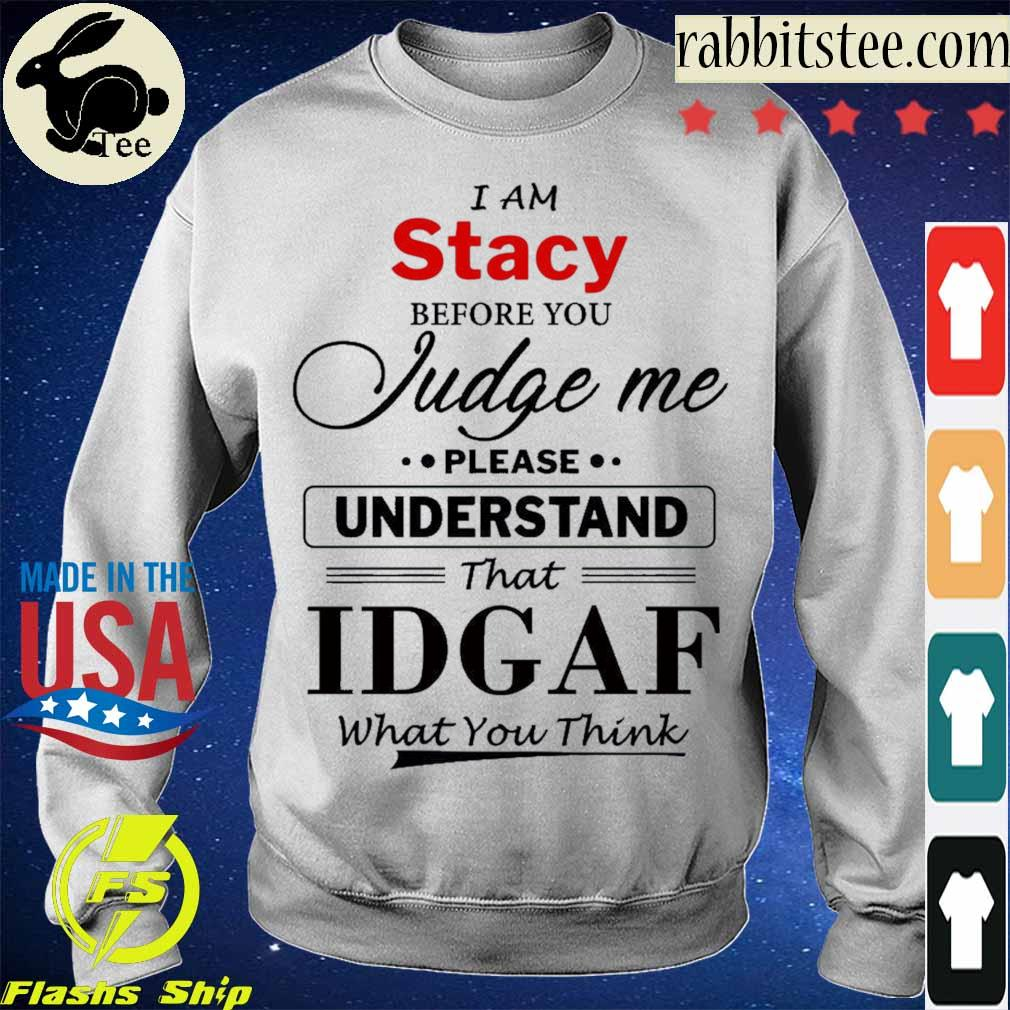 I am Stacy Judge me please Understand that Idgaf what You think s Sweatshirt