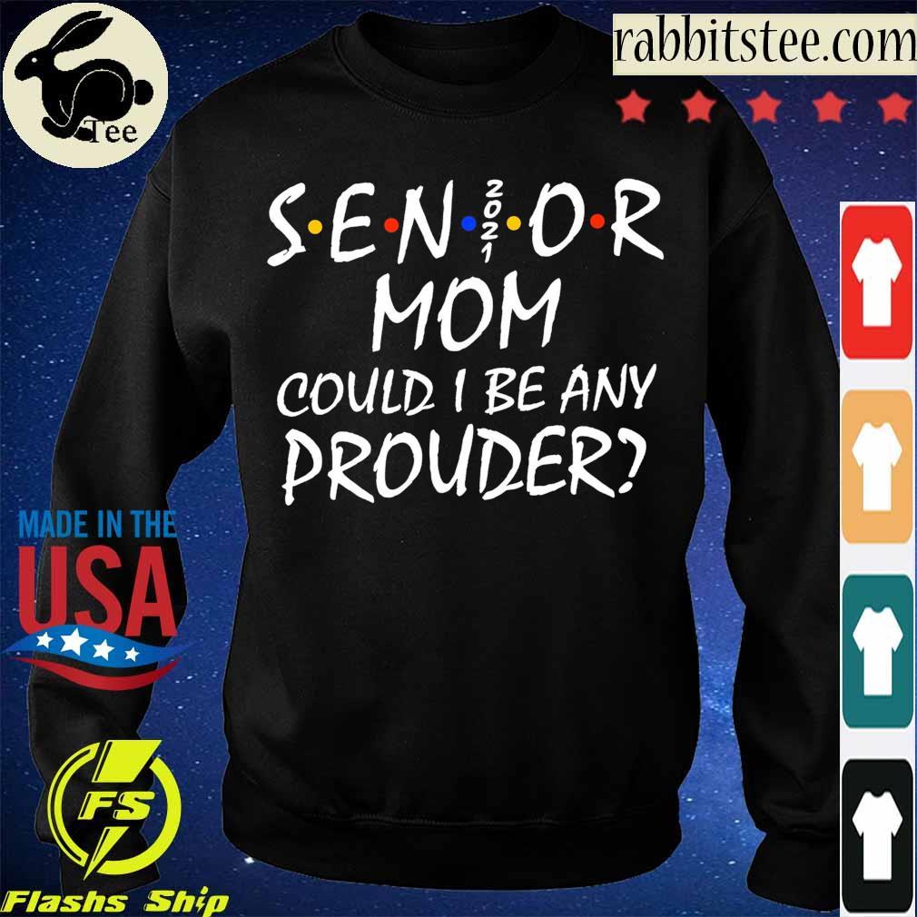 Senior Mom 2021 could I be any Prouder s Sweatshirt