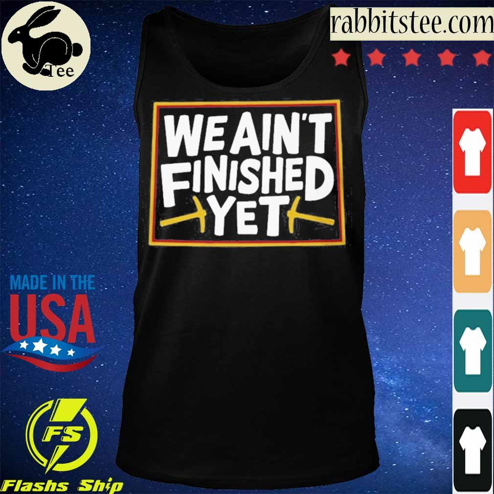 WE AIN'T FINISHED YET SHIRT Tanktop
