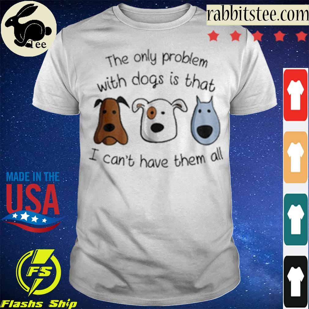 Official The only problem with Dogs is that I can't have them all shirt
