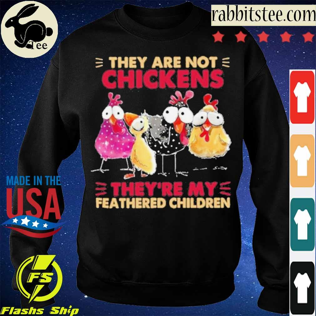 Official They Are Not Chickens They're My Feathered Children Shirt Sweatshirt