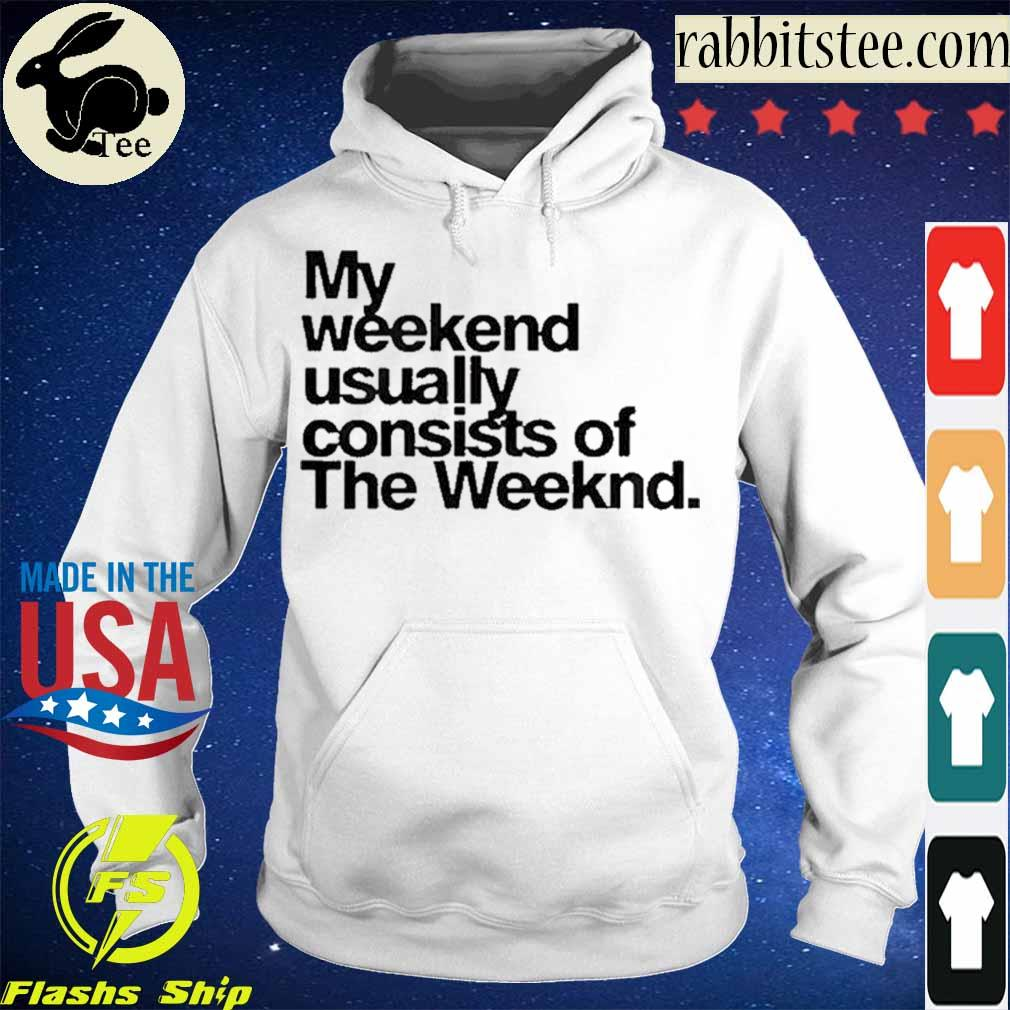 Official My Weekend Usually Consists Of The Weeknd Shirt Hoodie