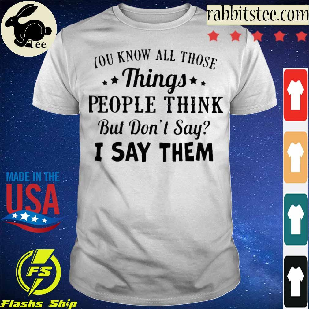 Official You Know All Those Things People Think But Don't Say I Say Them Shirt