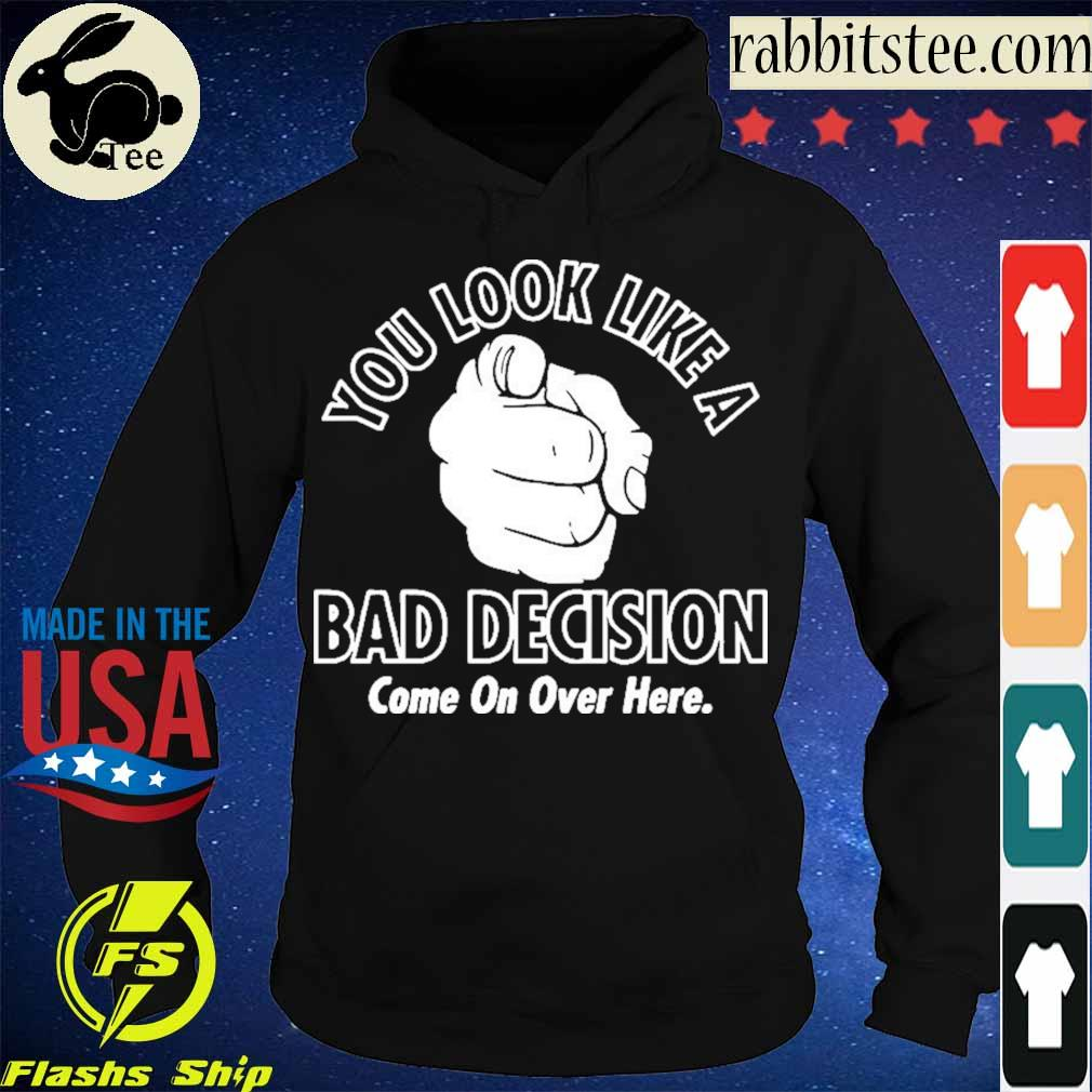 Official You Look Like A Bad Decision Come On Over Here Shirt Hoodie